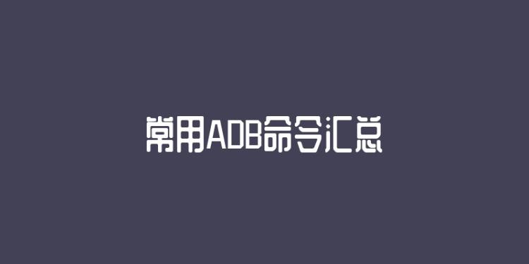 常用ADB命令汇总
